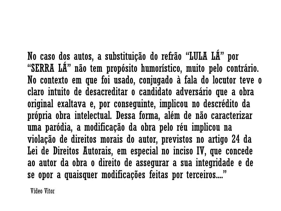 No caso dos autos, a substituição do refrão LULA LÁ por SERRA LÁ não tem propósito humorístico, muito pelo contrário. No contexto em que foi usado, conjugado à fala do locutor teve o claro intuito de desacreditar o candidato adversário que a obra original exaltava e, por conseguinte, implicou no descrédito da própria obra intelectual. Dessa forma, além de não caracterizar uma paródia, a modificação da obra pelo réu implicou na violação de direitos morais do autor, previstos no artigo 24 da Lei de Direitos Autorais, em especial no inciso IV, que concede ao autor da obra o direito de assegurar a sua integridade e de se opor a quaisquer modificações feitas por terceiros....