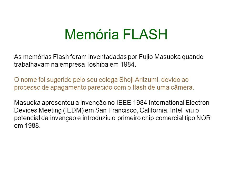 Memória FLASH As memórias Flash foram inventadadas por Fujio Masuoka quando trabalhavam na empresa Toshiba em 1984.