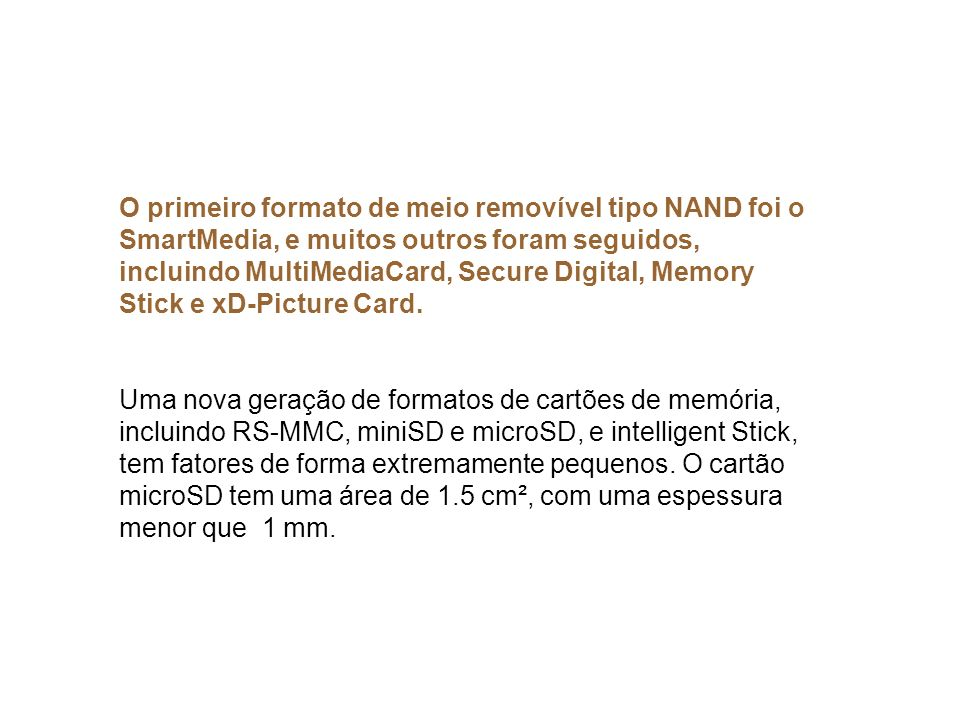 O primeiro formato de meio removível tipo NAND foi o SmartMedia, e muitos outros foram seguidos, incluindo MultiMediaCard, Secure Digital, Memory Stick e xD-Picture Card.