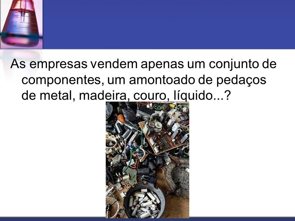 As empresas vendem apenas um conjunto de componentes, um amontoado de pedaços de metal, madeira, couro, líquido...