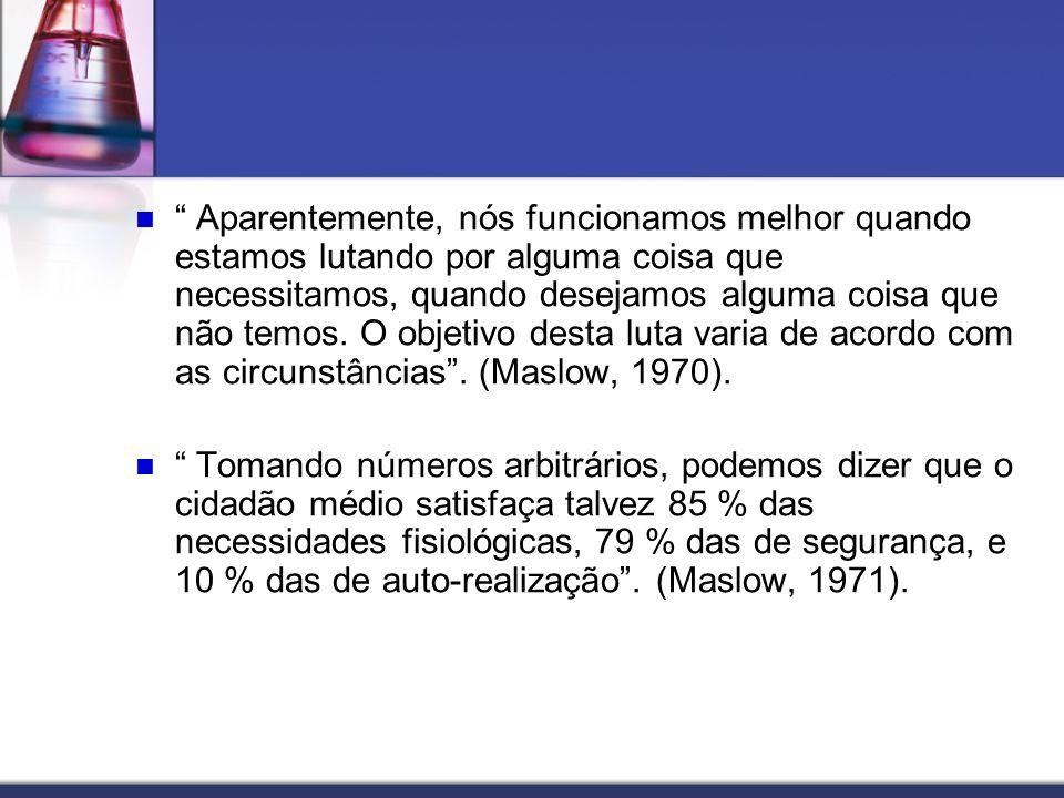 Aparentemente, nós funcionamos melhor quando estamos lutando por alguma coisa que necessitamos, quando desejamos alguma coisa que não temos. O objetivo desta luta varia de acordo com as circunstâncias . (Maslow, 1970).