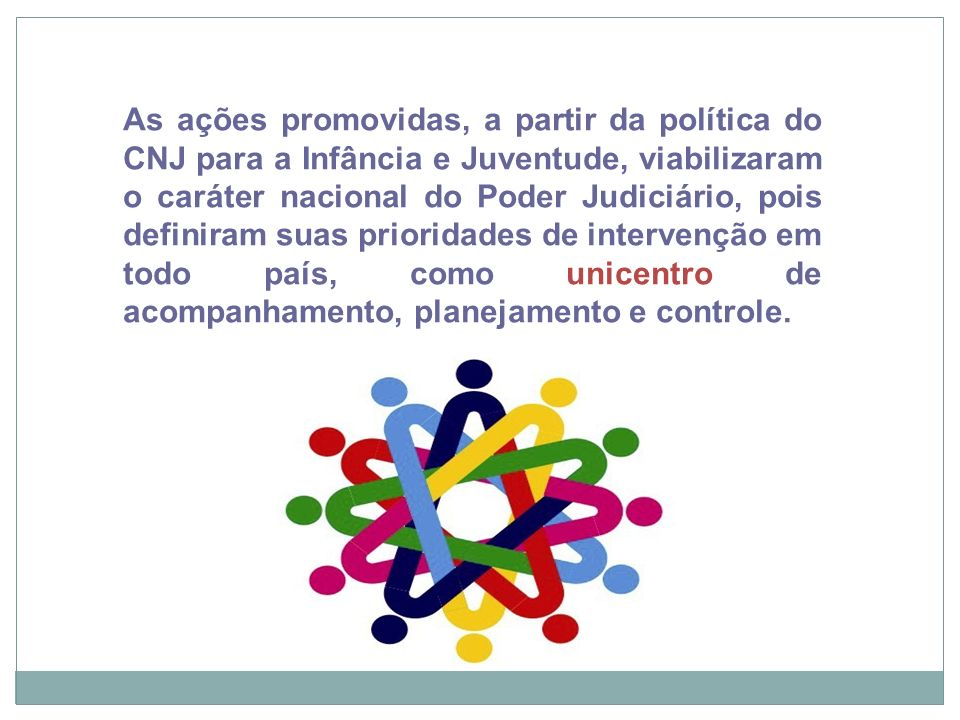 As ações promovidas, a partir da política do CNJ para a Infância e Juventude, viabilizaram o caráter nacional do Poder Judiciário, pois definiram suas prioridades de intervenção em todo país, como unicentro de acompanhamento, planejamento e controle.