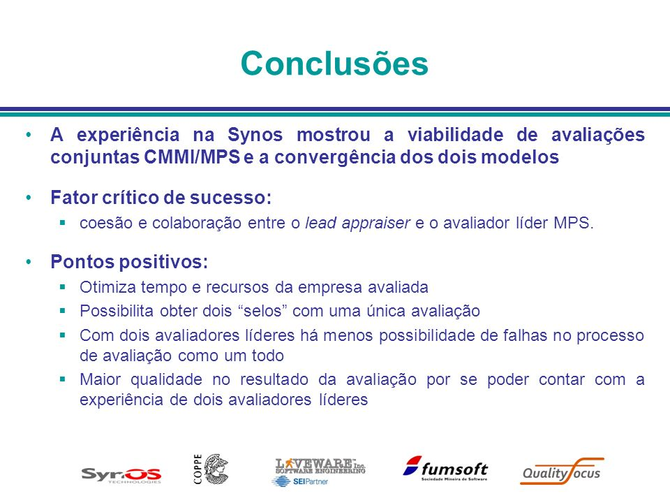 Conclusões A experiência na Synos mostrou a viabilidade de avaliações conjuntas CMMI/MPS e a convergência dos dois modelos.