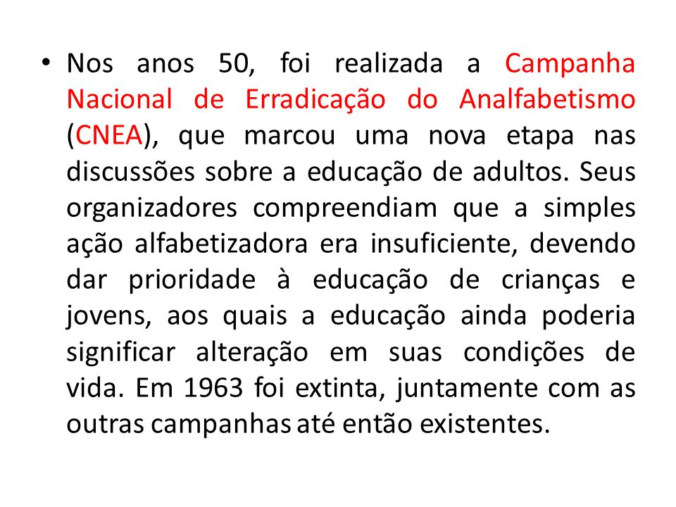 Nos anos 50, foi realizada a Campanha Nacional de Erradicação do Analfabetismo (CNEA), que marcou uma nova etapa nas discussões sobre a educação de adultos.