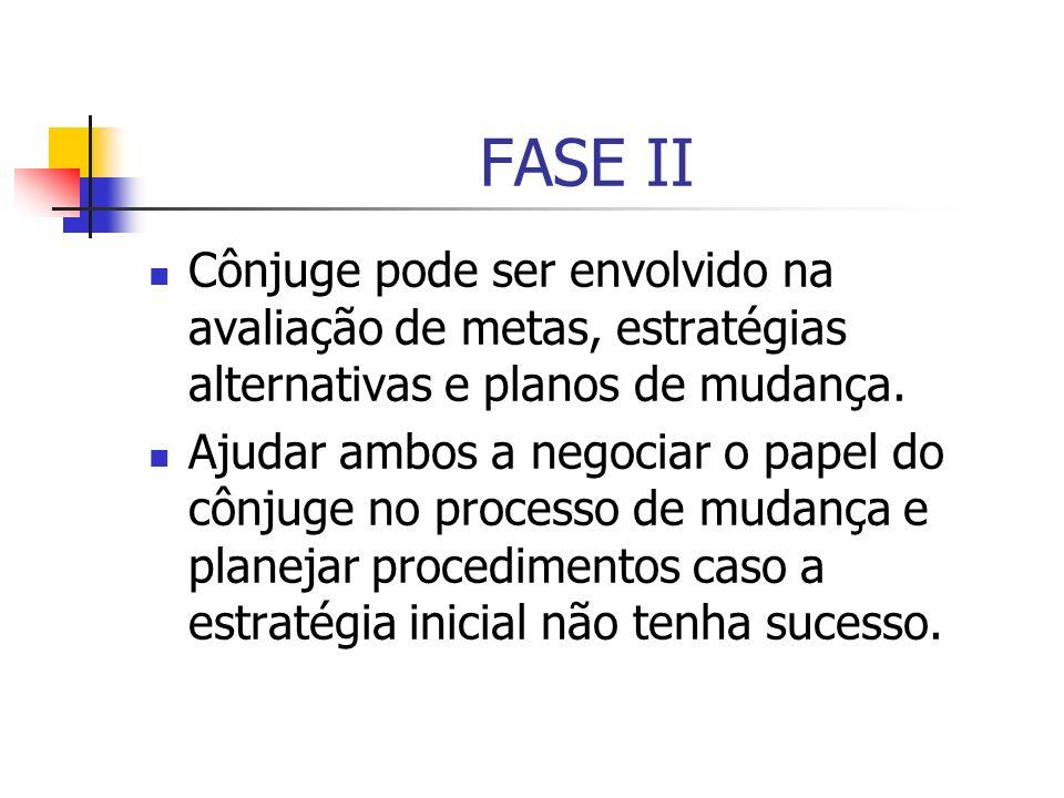 FASE II Cônjuge pode ser envolvido na avaliação de metas, estratégias alternativas e planos de mudança.