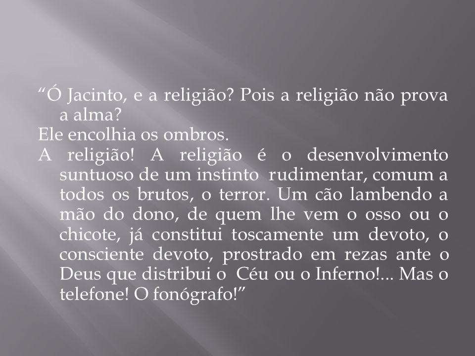 Ó Jacinto, e a religião Pois a religião não prova a alma