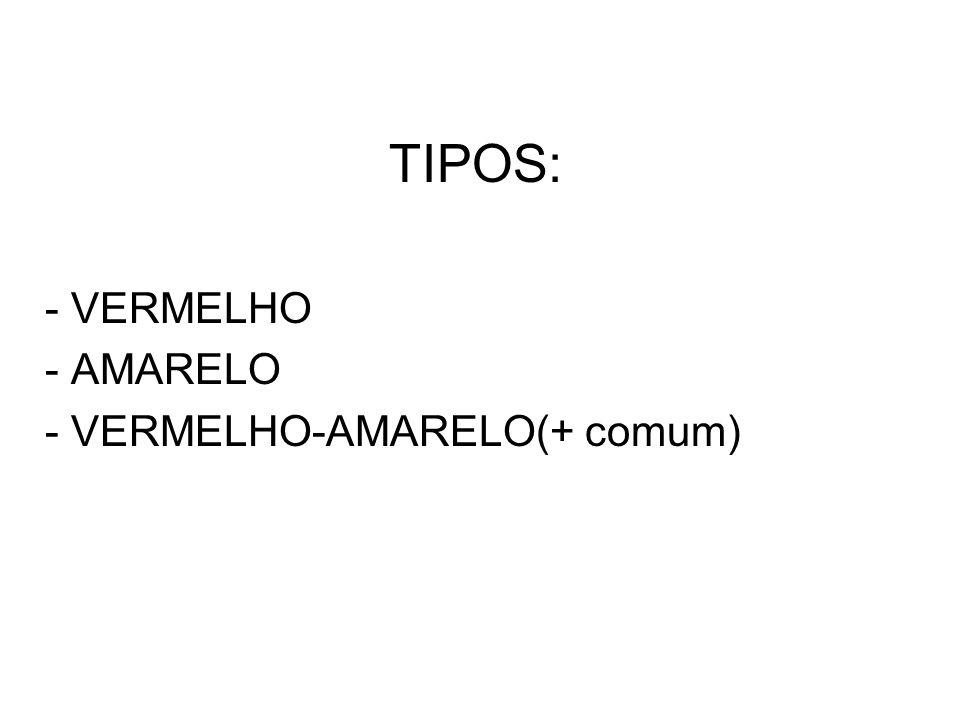 TIPOS: - VERMELHO - AMARELO - VERMELHO-AMARELO(+ comum)
