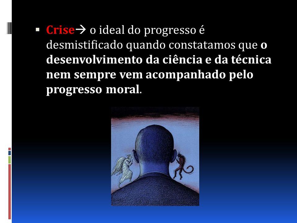 Crise o ideal do progresso é desmistificado quando constatamos que o desenvolvimento da ciência e da técnica nem sempre vem acompanhado pelo progresso moral.