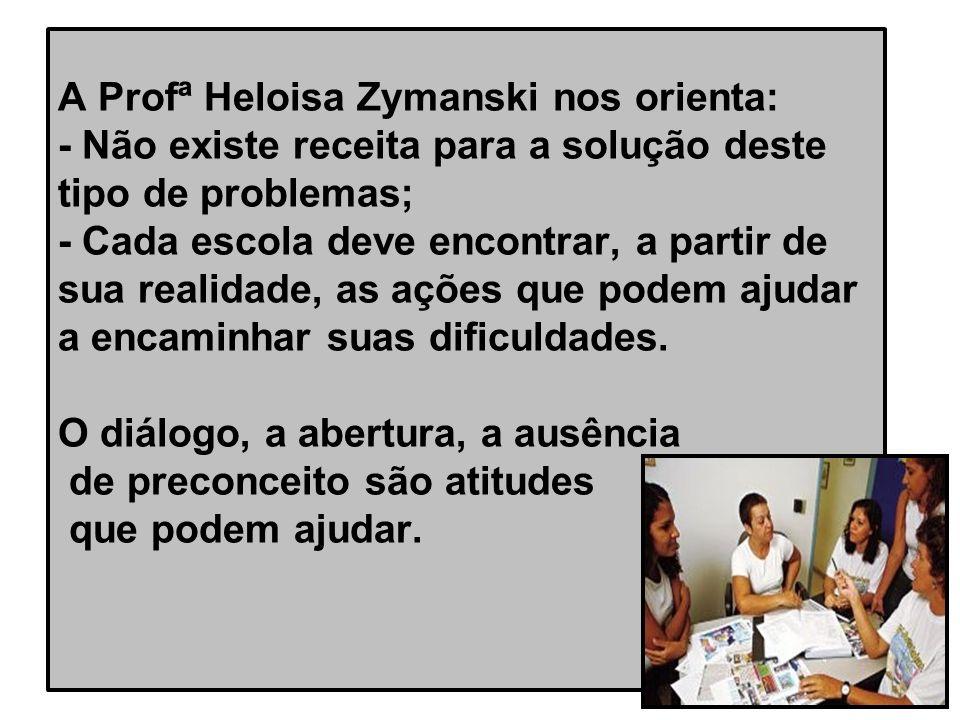 A Profª Heloisa Zymanski nos orienta: - Não existe receita para a solução deste tipo de problemas; - Cada escola deve encontrar, a partir de sua realidade, as ações que podem ajudar a encaminhar suas dificuldades.