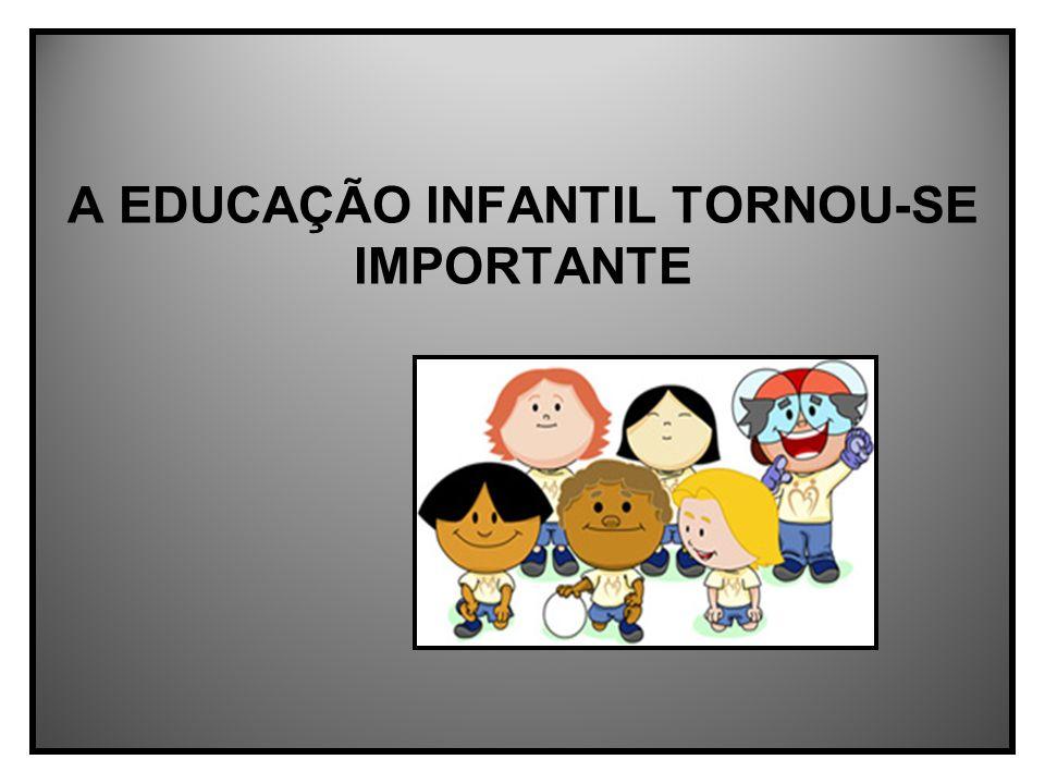A EDUCAÇÃO INFANTIL TORNOU-SE IMPORTANTE