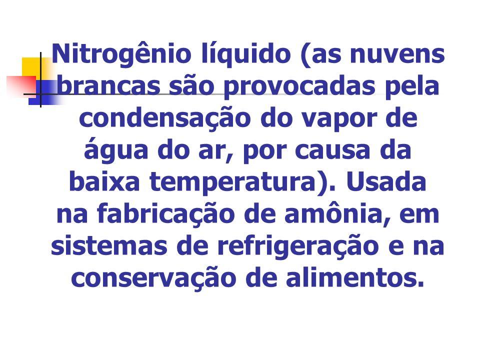 Nitrogênio líquido (as nuvens brancas são provocadas pela condensação do vapor de água do ar, por causa da baixa temperatura).