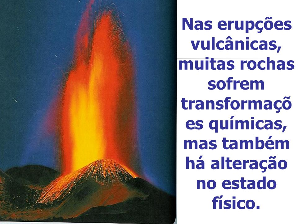 Nas erupções vulcânicas, muitas rochas sofrem transformações químicas, mas também há alteração no estado físico.