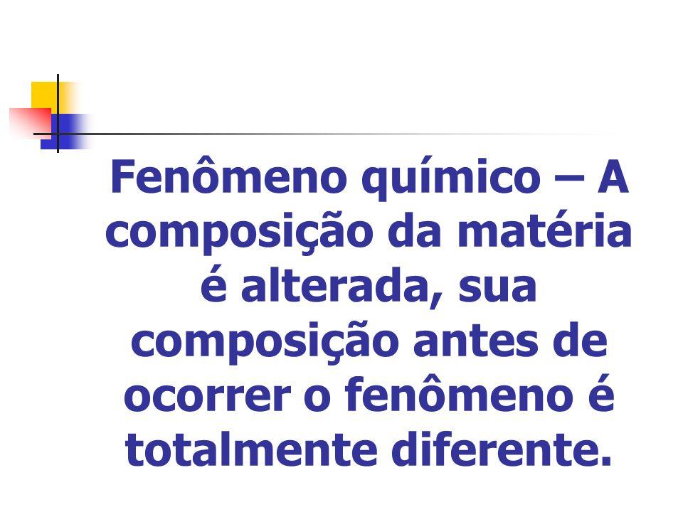 Fenômeno químico – A composição da matéria é alterada, sua composição antes de ocorrer o fenômeno é totalmente diferente.