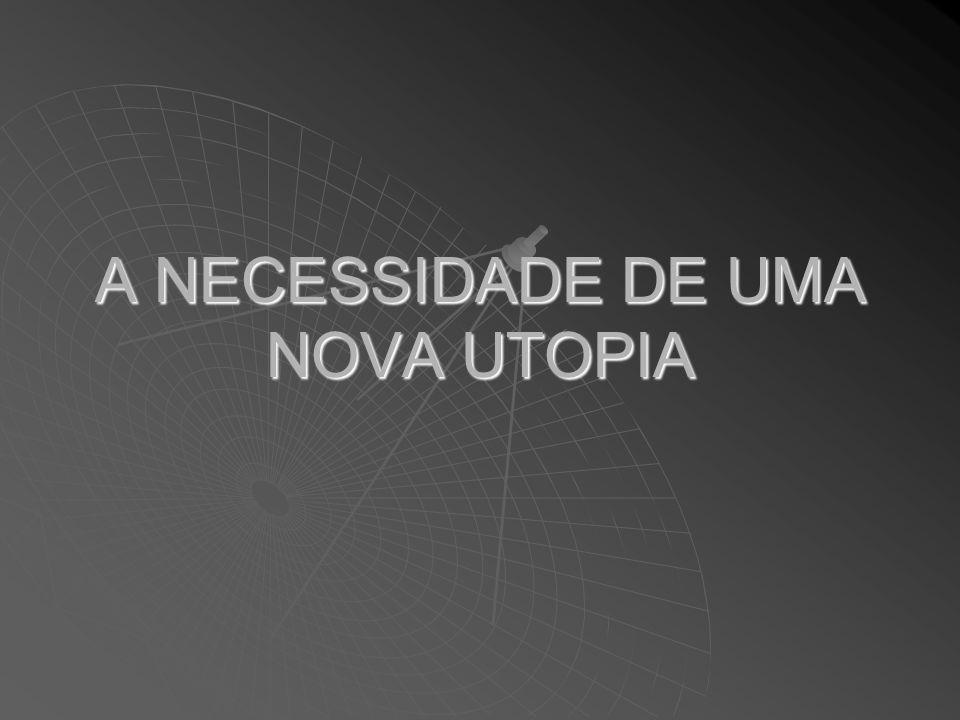 A NECESSIDADE DE UMA NOVA UTOPIA