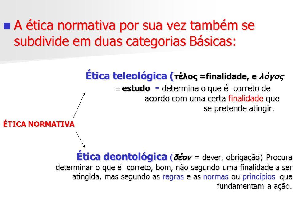 A ética normativa por sua vez também se subdivide em duas categorias Básicas: