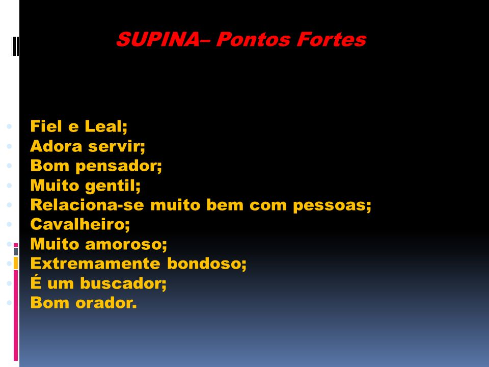 SUPINA– Pontos Fortes Fiel e Leal; Adora servir; Bom pensador;