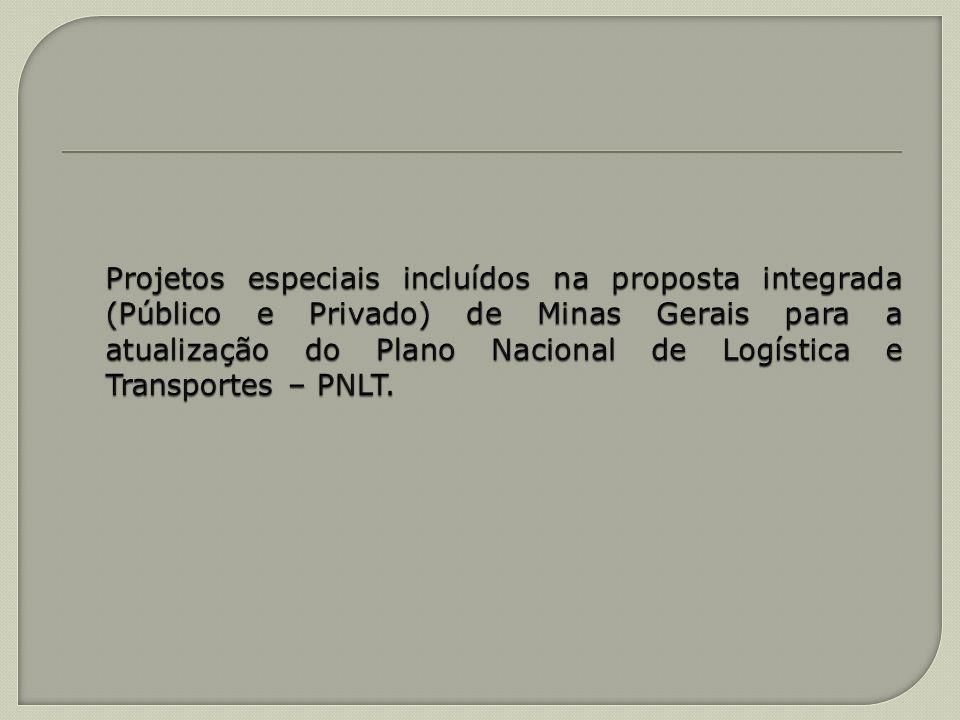 Projetos especiais incluídos na proposta integrada (Público e Privado) de Minas Gerais para a atualização do Plano Nacional de Logística e Transportes – PNLT.