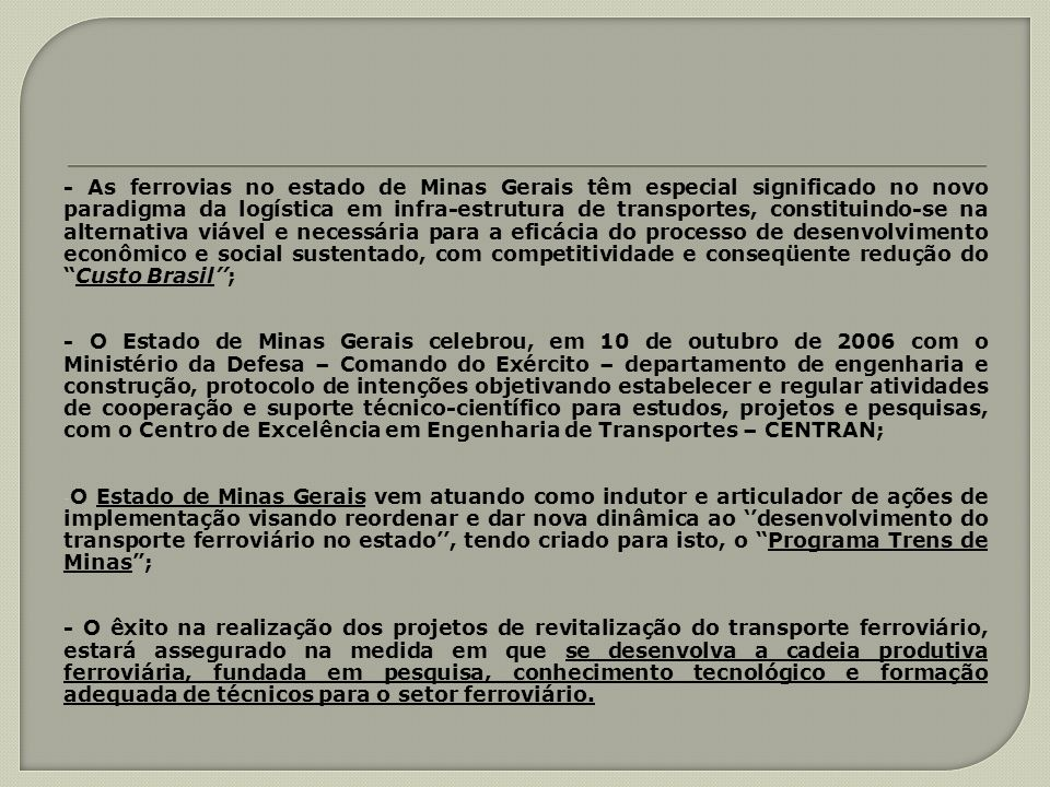 - As ferrovias no estado de Minas Gerais têm especial significado no novo paradigma da logística em infra-estrutura de transportes, constituindo-se na alternativa viável e necessária para a eficácia do processo de desenvolvimento econômico e social sustentado, com competitividade e conseqüente redução do Custo Brasil'';