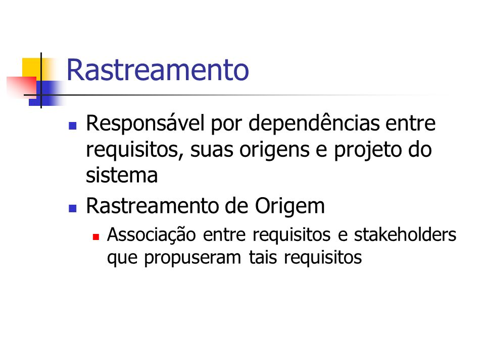 RastreamentoResponsável por dependências entre requisitos, suas origens e projeto do sistema. Rastreamento de Origem.