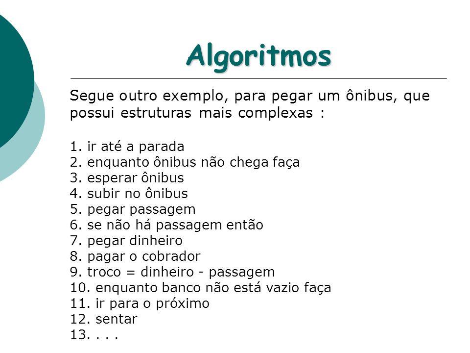 Algoritmos Segue outro exemplo, para pegar um ônibus, que possui estruturas mais complexas : ir até a parada.