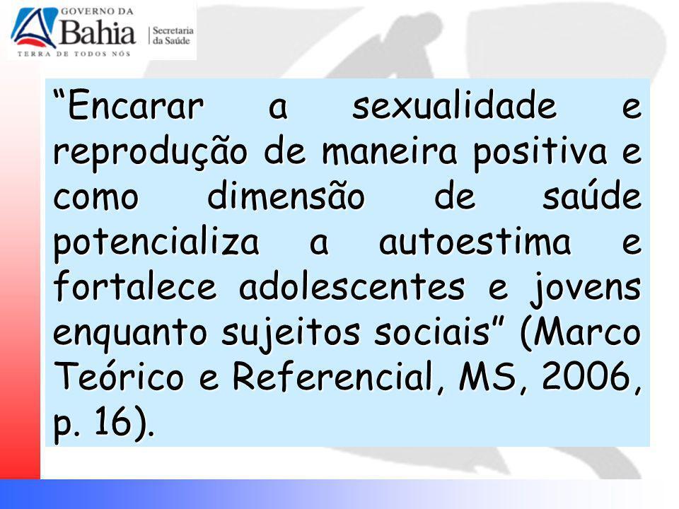 Encarar a sexualidade e reprodução de maneira positiva e como dimensão de saúde potencializa a autoestima e fortalece adolescentes e jovens enquanto sujeitos sociais (Marco Teórico e Referencial, MS, 2006, p.