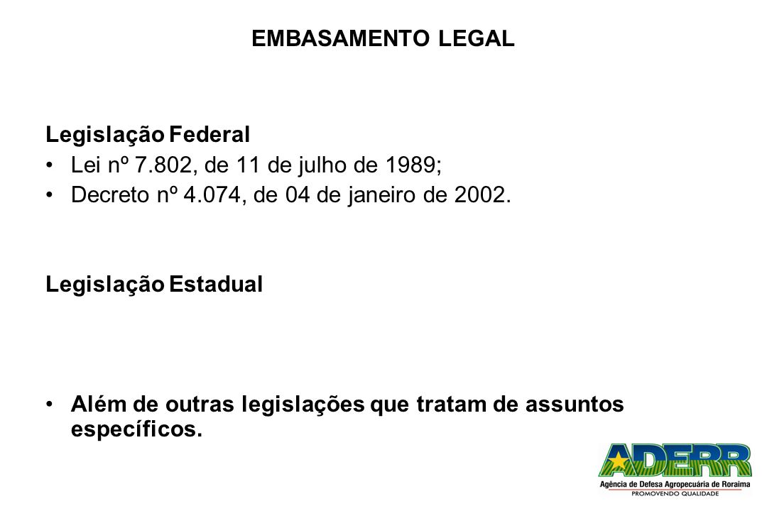 EMBASAMENTO LEGAL Legislação Federal. Lei nº 7.802, de 11 de julho de 1989; Decreto nº 4.074, de 04 de janeiro de 2002.