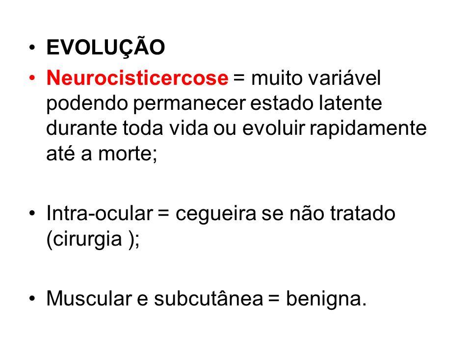 EVOLUÇÃO Neurocisticercose = muito variável podendo permanecer estado latente durante toda vida ou evoluir rapidamente até a morte;