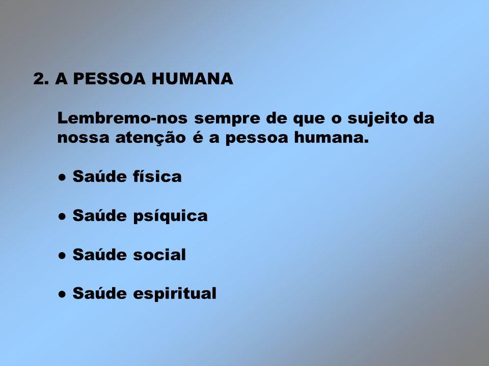 2. A PESSOA HUMANALembremo-nos sempre de que o sujeito da nossa atenção é a pessoa humana. ● Saúde física.