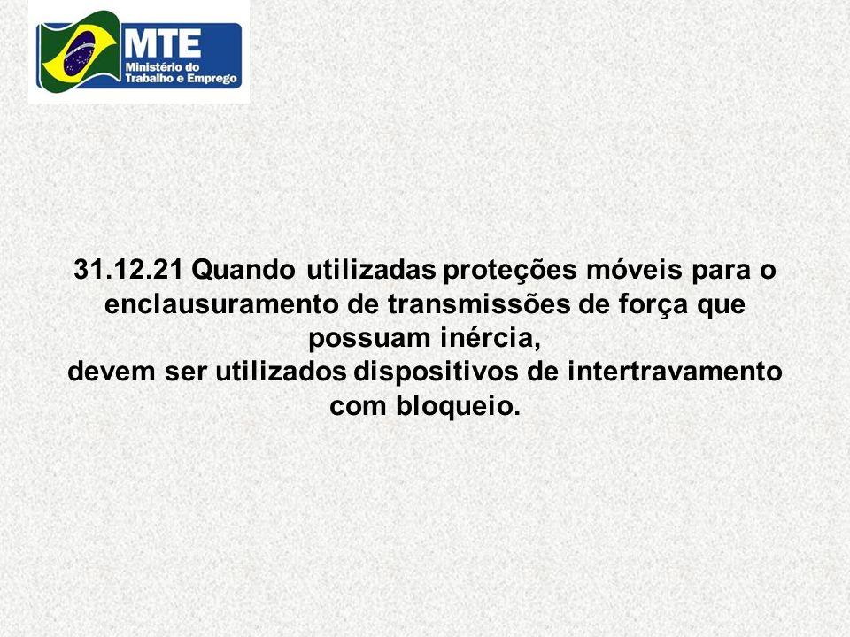 31.12.21 Quando utilizadas proteções móveis para o enclausuramento de transmissões de força que possuam inércia, devem ser utilizados dispositivos de intertravamento com bloqueio.