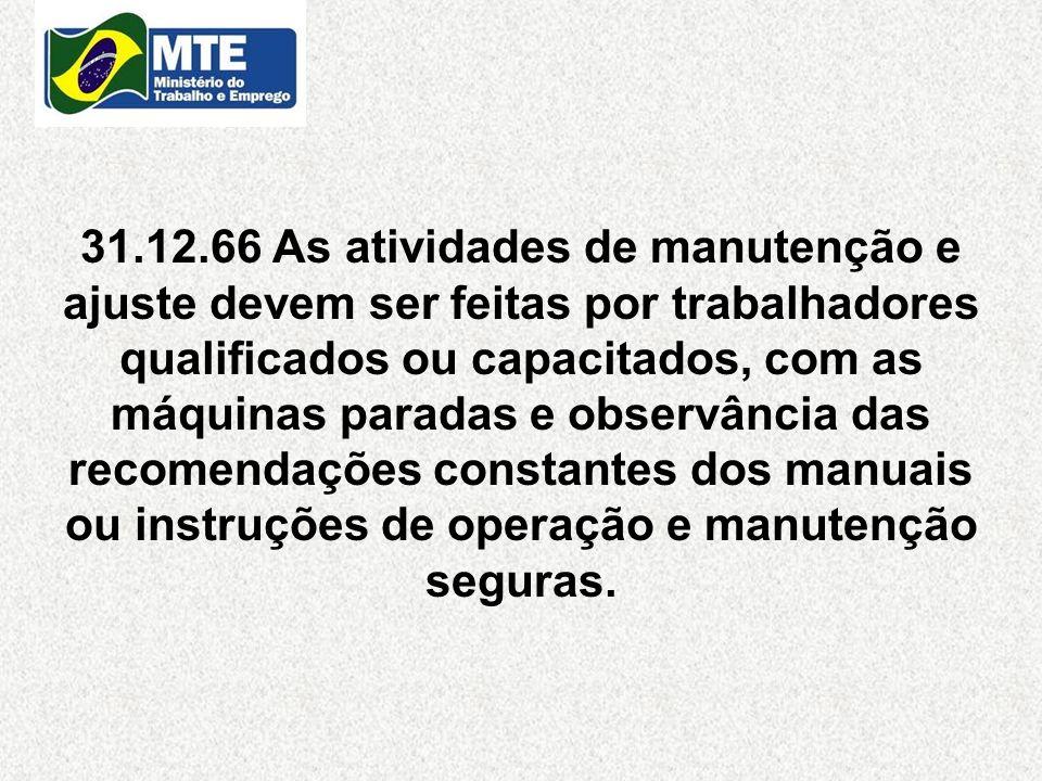 31.12.66 As atividades de manutenção e ajuste devem ser feitas por trabalhadores qualificados ou capacitados, com as máquinas paradas e observância das recomendações constantes dos manuais ou instruções de operação e manutenção seguras.