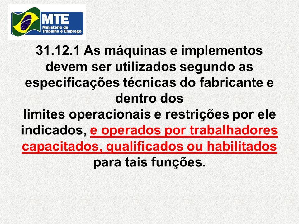 31.12.1 As máquinas e implementos devem ser utilizados segundo as especificações técnicas do fabricante e dentro dos limites operacionais e restrições por ele indicados, e operados por trabalhadores capacitados, qualificados ou habilitados para tais funções.