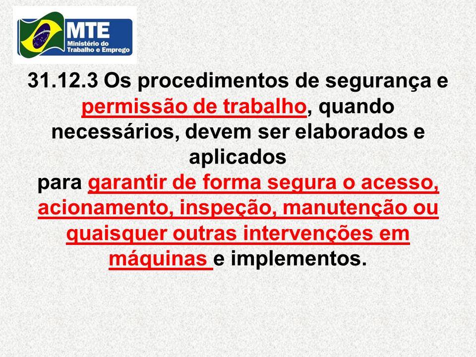 31.12.3 Os procedimentos de segurança e permissão de trabalho, quando necessários, devem ser elaborados e aplicados para garantir de forma segura o acesso, acionamento, inspeção, manutenção ou quaisquer outras intervenções em máquinas e implementos.