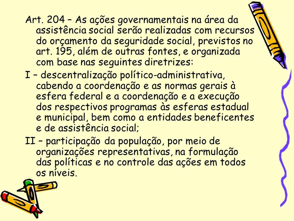 Art. 204 – As ações governamentais na área da assistência social serão realizadas com recursos do orçamento da seguridade social, previstos no art. 195, além de outras fontes, e organizada com base nas seguintes diretrizes: