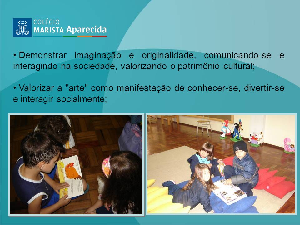 Demonstrar imaginação e originalidade, comunicando-se e interagindo na sociedade, valorizando o patrimônio cultural;