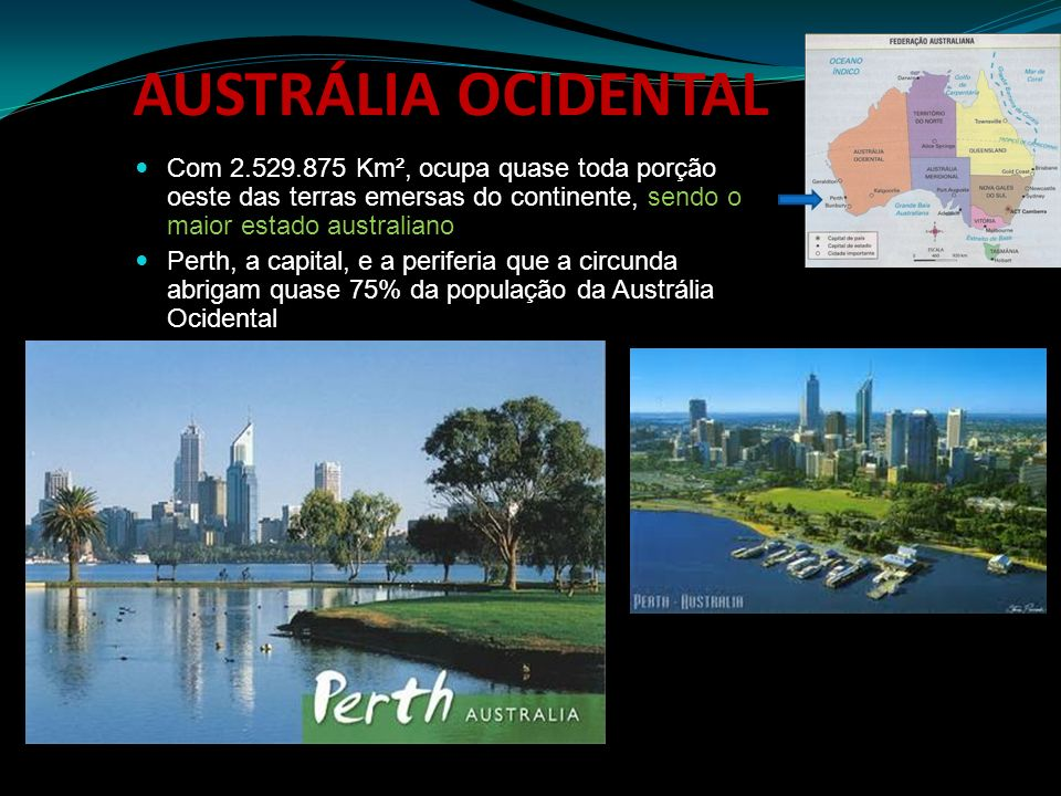 AUSTRÁLIA OCIDENTAL Com 2.529.875 Km², ocupa quase toda porção oeste das terras emersas do continente, sendo o maior estado australiano.