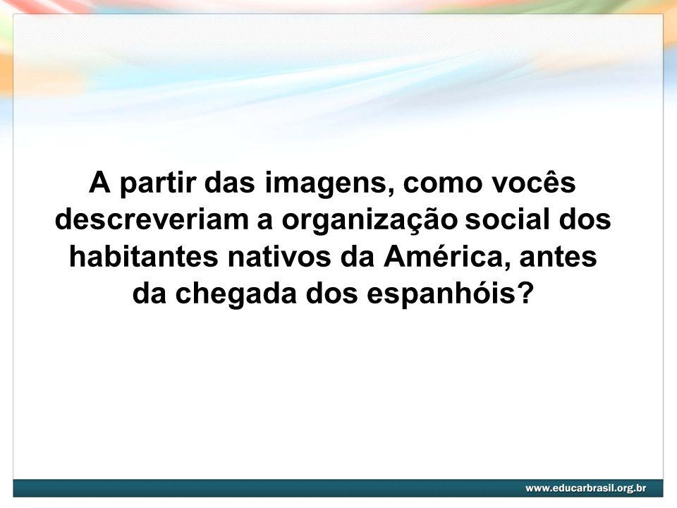A partir das imagens, como vocês descreveriam a organização social dos habitantes nativos da América, antes da chegada dos espanhóis