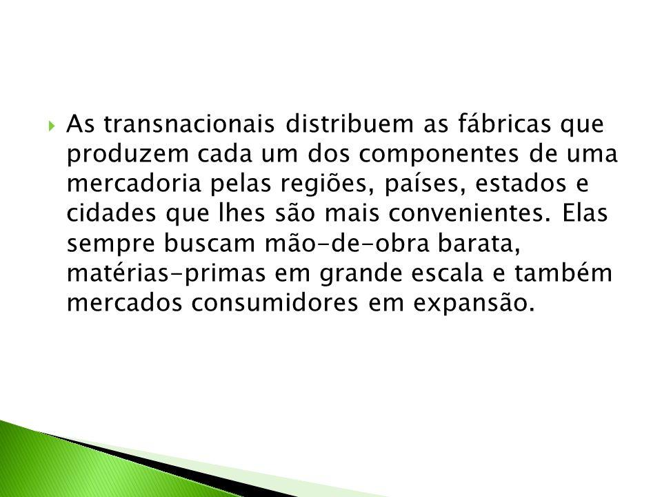 As transnacionais distribuem as fábricas que produzem cada um dos componentes de uma mercadoria pelas regiões, países, estados e cidades que lhes são mais convenientes.