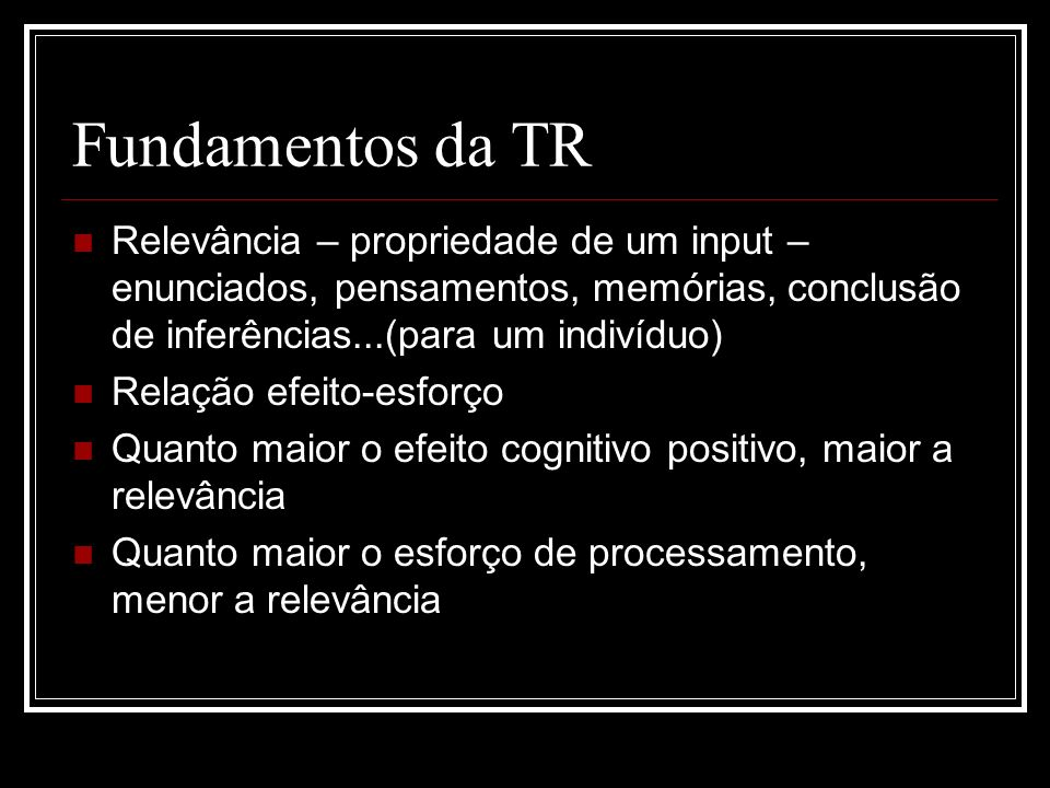 Fundamentos da TR Relevância – propriedade de um input – enunciados, pensamentos, memórias, conclusão de inferências...(para um indivíduo)