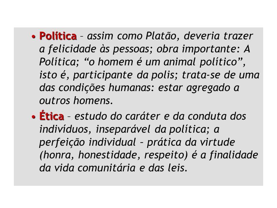 Política – assim como Platão, deveria trazer a felicidade às pessoas; obra importante: A Política; o homem é um animal político , isto é, participante da polis; trata-se de uma das condições humanas: estar agregado a outros homens.