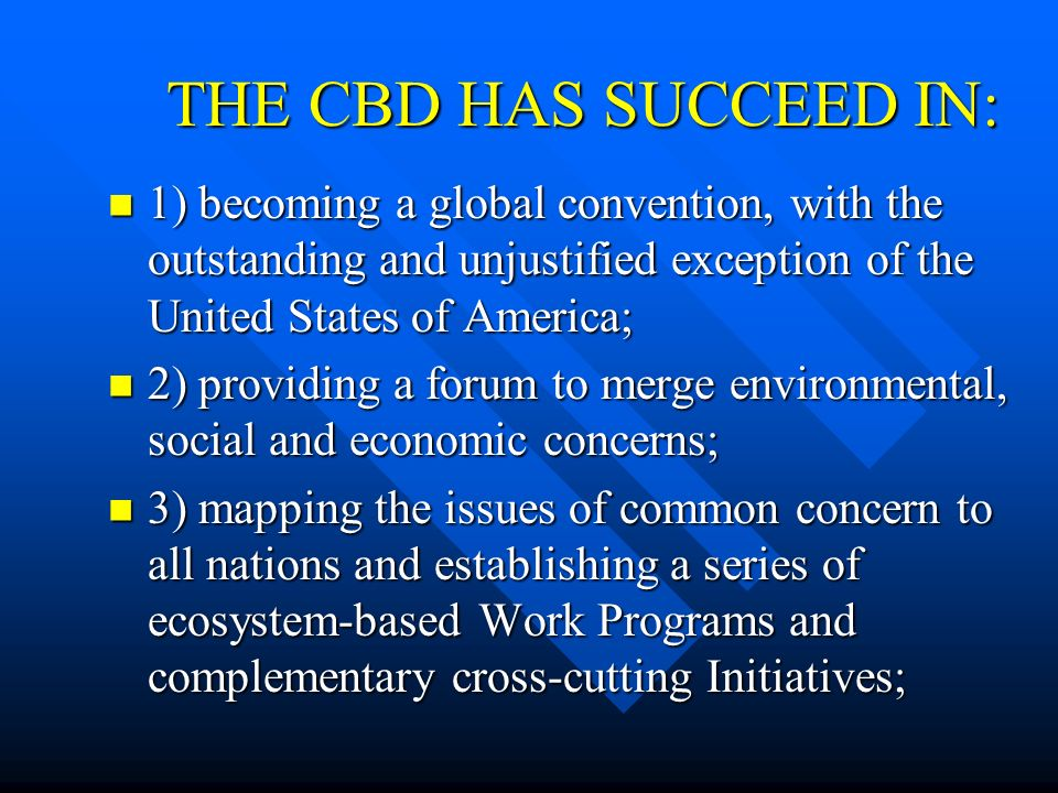 THE CBD HAS SUCCEED IN:1) becoming a global convention, with the outstanding and unjustified exception of the United States of America;