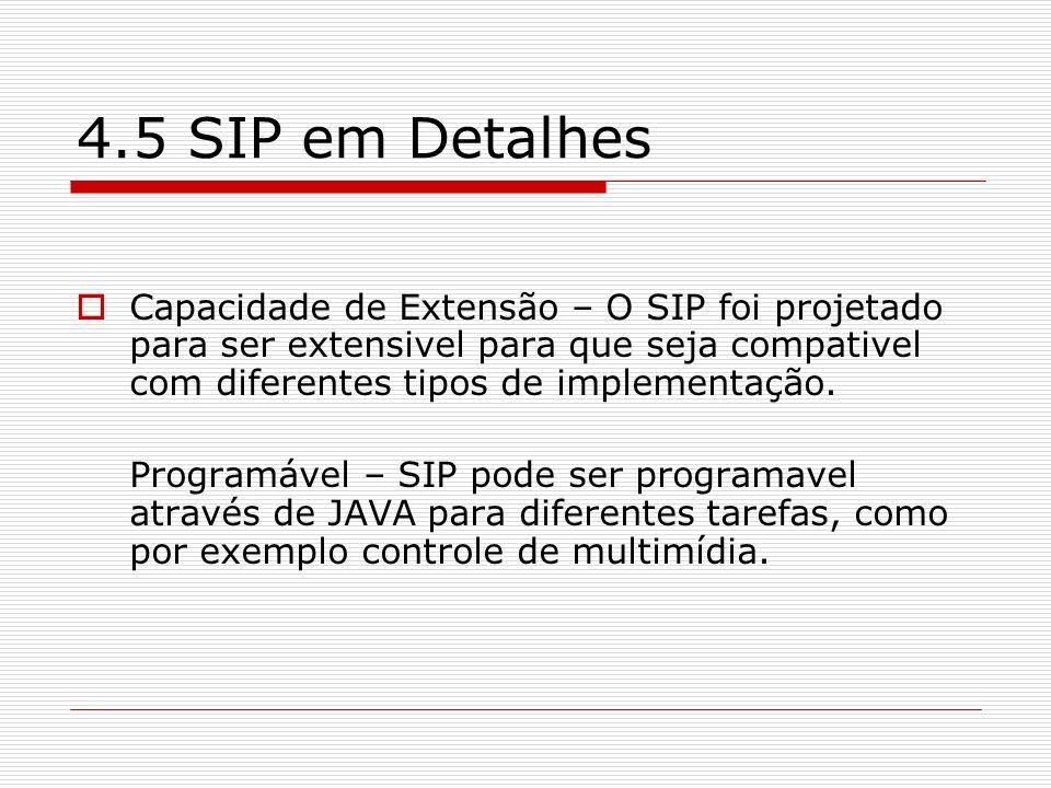 4.5 SIP em Detalhes Capacidade de Extensão – O SIP foi projetado para ser extensivel para que seja compativel com diferentes tipos de implementação.