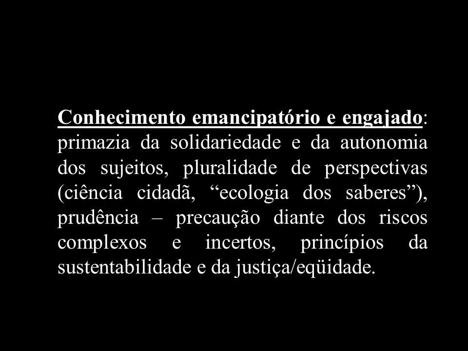 Conhecimento emancipatório e engajado: primazia da solidariedade e da autonomia dos sujeitos, pluralidade de perspectivas (ciência cidadã, ecologia dos saberes ), prudência – precaução diante dos riscos complexos e incertos, princípios da sustentabilidade e da justiça/eqüidade.