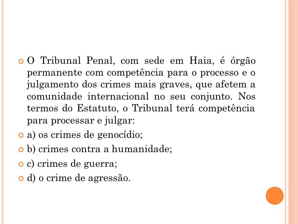 O Tribunal Penal, com sede em Haia, é órgão permanente com competência para o processo e o julgamento dos crimes mais graves, que afetem a comunidade internacional no seu conjunto. Nos termos do Estatuto, o Tribunal terá competência para processar e julgar:
