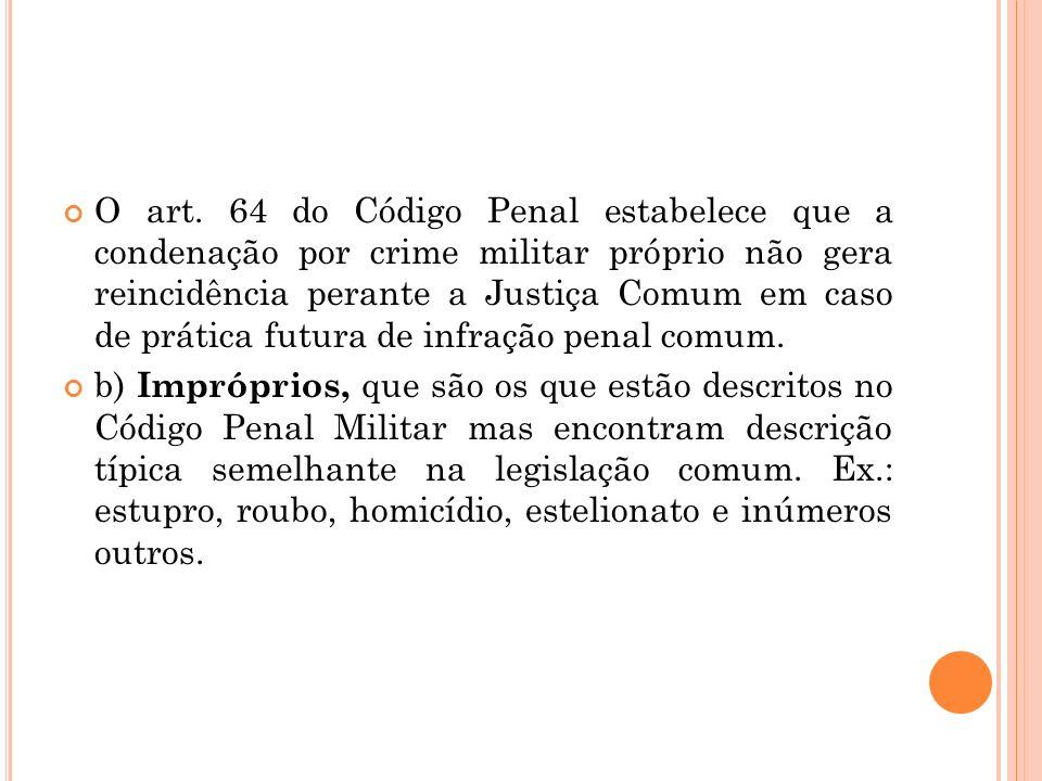 O art. 64 do Código Penal estabelece que a condenação por crime militar próprio não gera reincidência perante a Justiça Comum em caso de prática futura de infração penal comum.