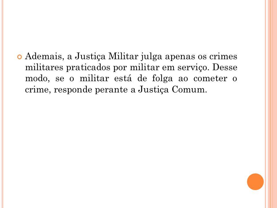 Ademais, a Justiça Militar julga apenas os crimes militares praticados por militar em serviço.