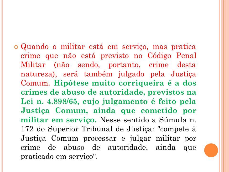 Quando o militar está em serviço, mas pratica crime que não está previsto no Código Penal Militar (não sendo, portanto, crime desta natureza), será também julgado pela Justiça Comum.