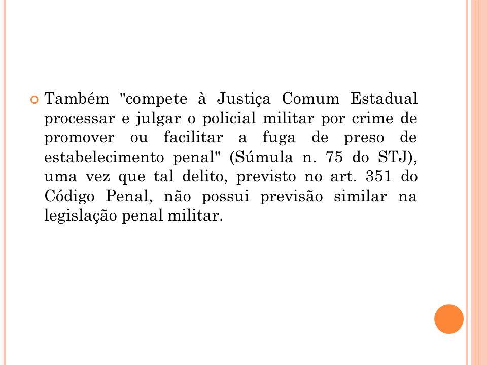 Também compete à Justiça Comum Estadual processar e julgar o policial militar por crime de promover ou facilitar a fuga de preso de estabelecimento penal (Súmula n.