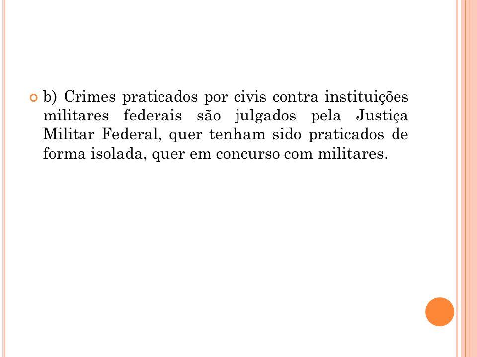 b) Crimes praticados por civis contra instituições militares federais são julgados pela Justiça Militar Federal, quer tenham sido praticados de forma isolada, quer em concurso com militares.