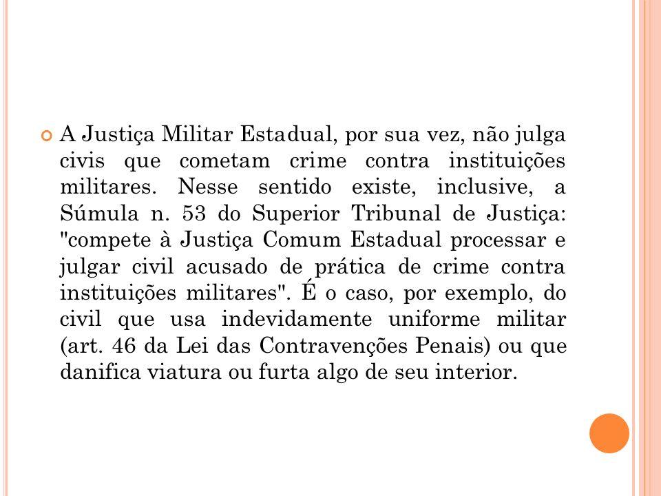 A Justiça Militar Estadual, por sua vez, não julga civis que cometam crime contra instituições militares.