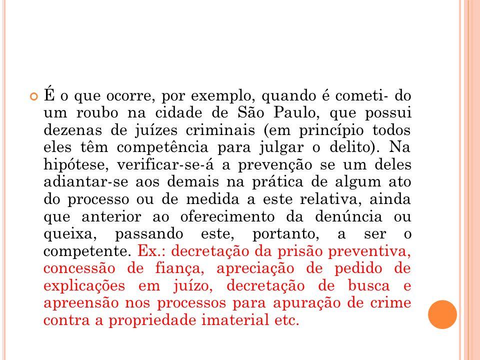 É o que ocorre, por exemplo, quando é cometi- do um roubo na cidade de São Paulo, que possui dezenas de juízes criminais (em princípio todos eles têm competência para julgar o delito).